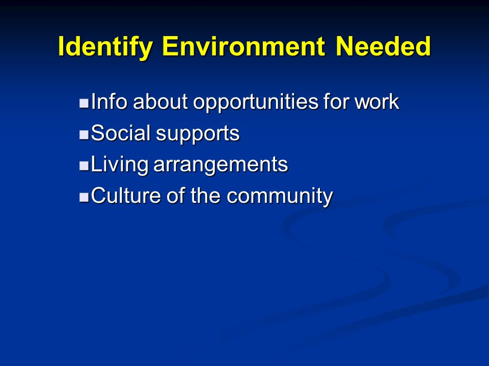 Identify Environment Needed Info about opportunities for work Info about opportunities for work Social supports Social supports Living arrangements Living arrangements Culture of the community Culture of the community