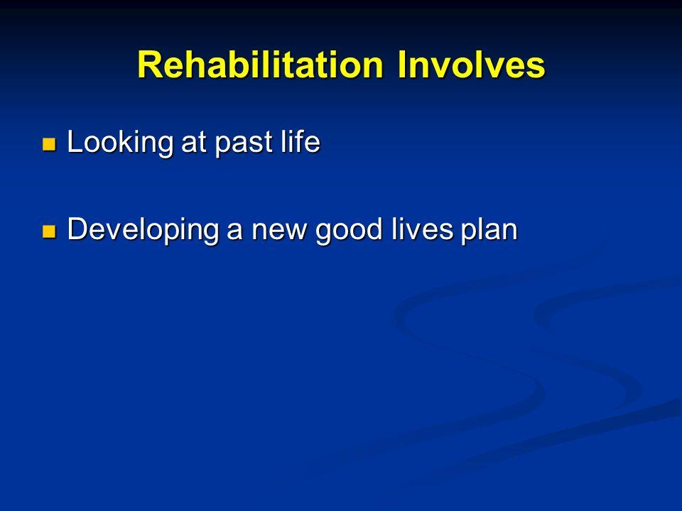 Rehabilitation Involves Looking at past life Looking at past life Developing a new good lives plan Developing a new good lives plan