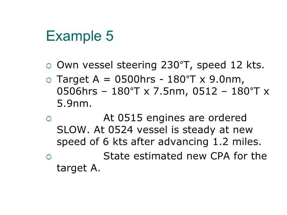 Example 5 Own vessel steering 230°T, speed 12 kts. Target A = 0500hrs - 180°T x 9.0nm, 0506hrs – 180°T x 7.5nm, 0512 – 180°T x 5.9nm. At 0515 engines