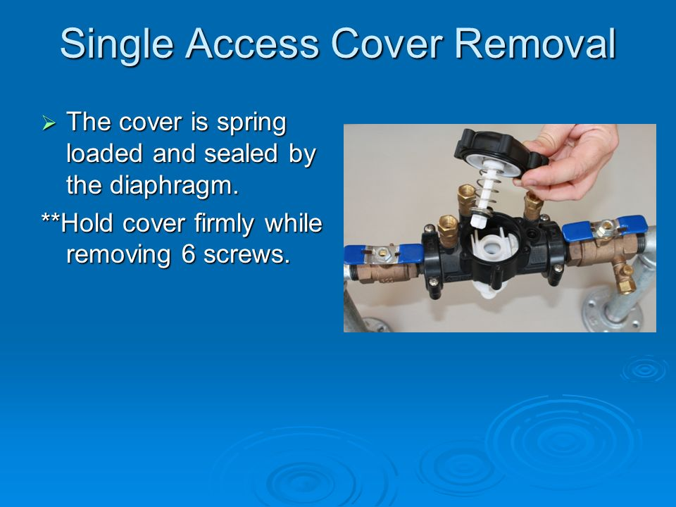 Single Access Cover Removal The cover is spring loaded and sealed by the diaphragm.