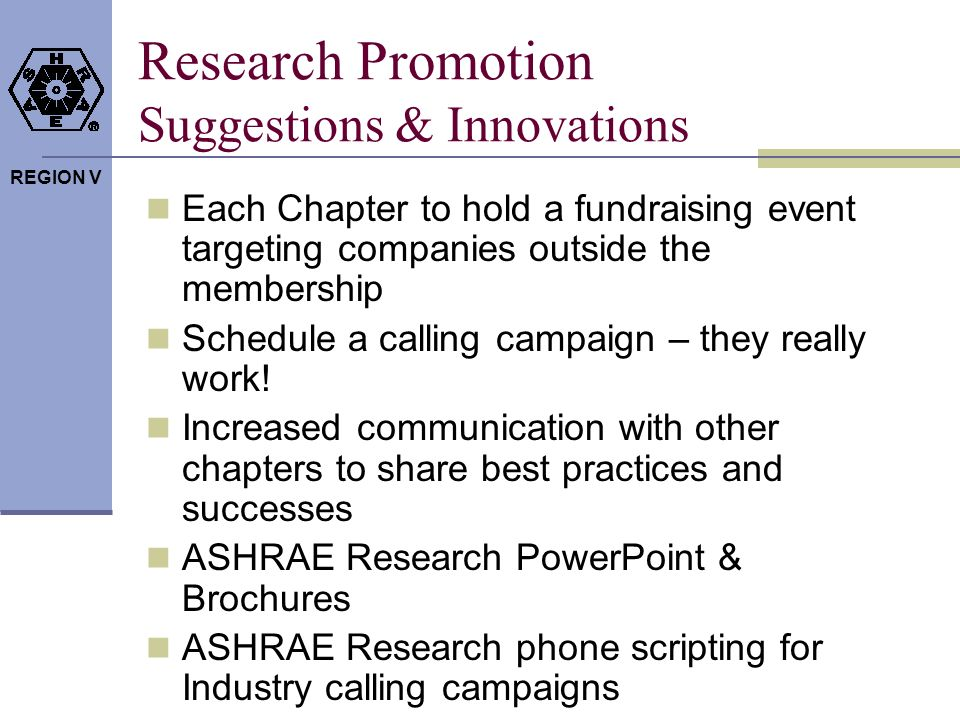 REGION V Research Promotion Suggestions & Innovations Each Chapter to hold a fundraising event targeting companies outside the membership Schedule a calling campaign – they really work.
