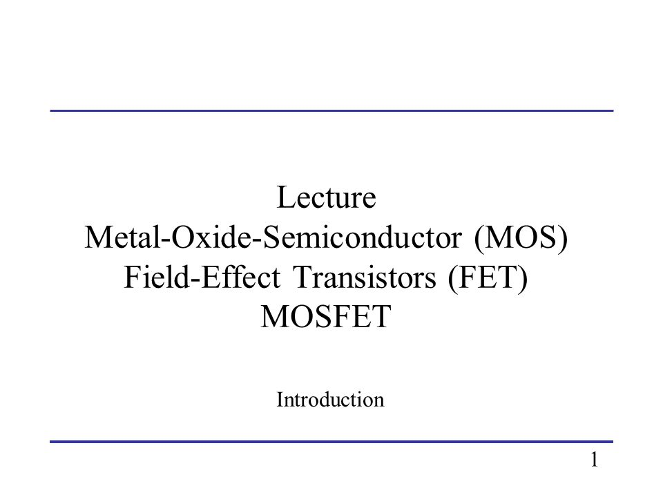 Goals Describe operation of MOSFETs.Define MOSFET characteristics in operation regions of 1.