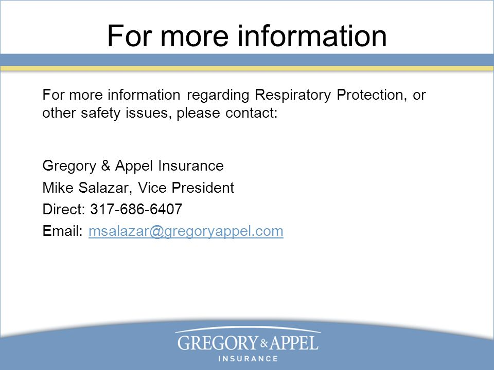 For more information For more information regarding Respiratory Protection, or other safety issues, please contact: Gregory & Appel Insurance Mike Salazar, Vice President Direct: 317-686-6407 Email: msalazar@gregoryappel.com