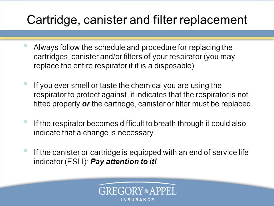 Cartridge, canister and filter replacement Always follow the schedule and procedure for replacing the cartridges, canister and/or filters of your respirator (you may replace the entire respirator if it is a disposable) If you ever smell or taste the chemical you are using the respirator to protect against, it indicates that the respirator is not fitted properly or the cartridge, canister or filter must be replaced If the respirator becomes difficult to breath through it could also indicate that a change is necessary If the canister or cartridge is equipped with an end of service life indicator (ESLI): Pay attention to it!