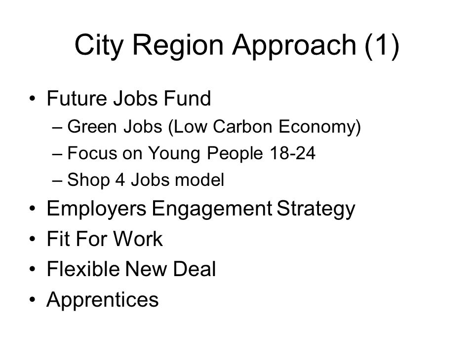 City Region Approach (1) Future Jobs Fund –Green Jobs (Low Carbon Economy) –Focus on Young People 18-24 –Shop 4 Jobs model Employers Engagement Strate