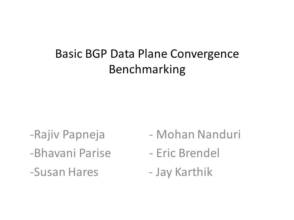 Basic BGP Data Plane Convergence Benchmarking -Rajiv Papneja - Mohan Nanduri -Bhavani Parise - Eric Brendel -Susan Hares - Jay Karthik