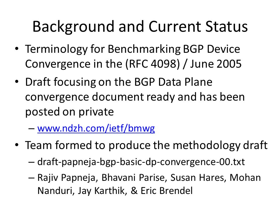 Background and Current Status Terminology for Benchmarking BGP Device Convergence in the (RFC 4098) / June 2005 Draft focusing on the BGP Data Plane convergence document ready and has been posted on private –     Team formed to produce the methodology draft – draft-papneja-bgp-basic-dp-convergence-00.txt – Rajiv Papneja, Bhavani Parise, Susan Hares, Mohan Nanduri, Jay Karthik, & Eric Brendel