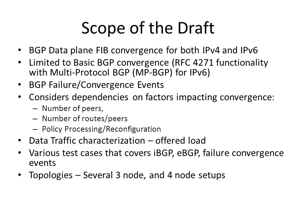 Scope of the Draft BGP Data plane FIB convergence for both IPv4 and IPv6 Limited to Basic BGP convergence (RFC 4271 functionality with Multi-Protocol