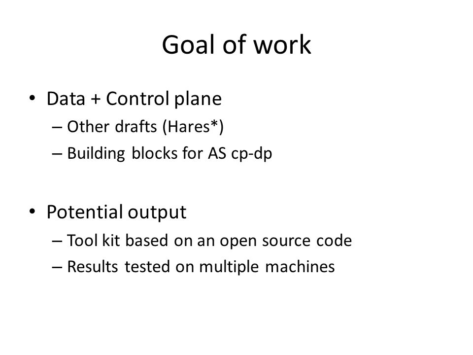 Goal of work Data + Control plane – Other drafts (Hares*) – Building blocks for AS cp-dp Potential output – Tool kit based on an open source code – Re