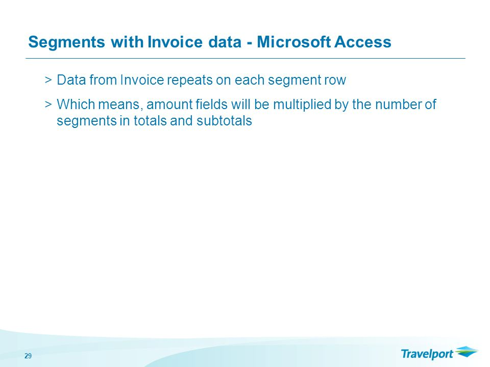 29 Segments with Invoice data - Microsoft Access >Data from Invoice repeats on each segment row >Which means, amount fields will be multiplied by the number of segments in totals and subtotals