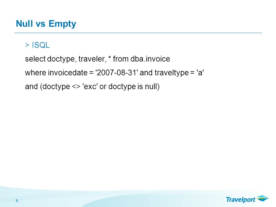 9 Null vs Empty >ISQL select doctype, traveler, * from dba.invoice where invoicedate = 2007-08-31 and traveltype = a and (doctype <> exc or doctype is null)