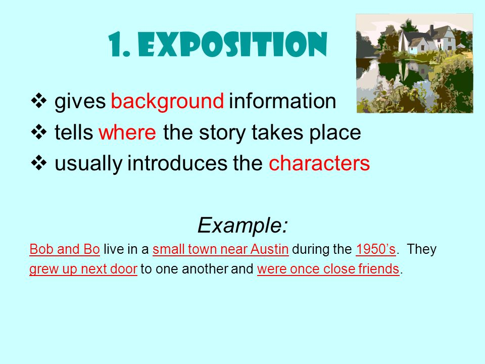 1. Exposition gives background information tells where the story takes place usually introduces the characters Example: Bob and Bo live in a small tow