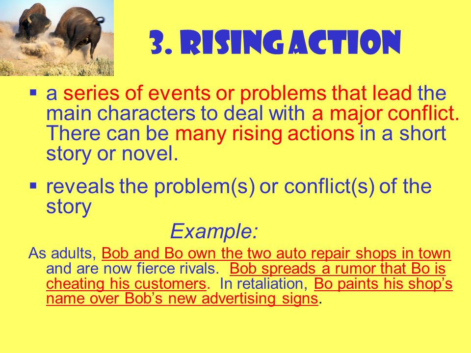 3. Rising Action a series of events or problems that lead the main characters to deal with a major conflict. There can be many rising actions in a sho