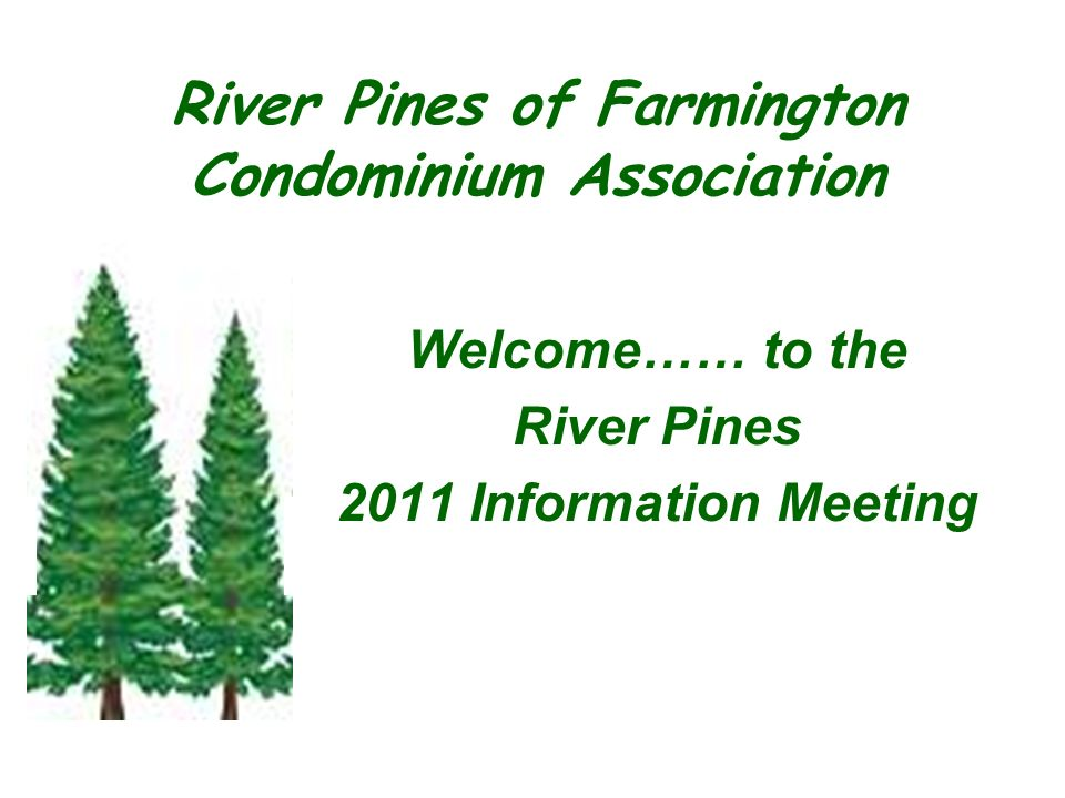 Welcome…… to the River Pines 2011 Information Meeting River Pines of Farmington Condominium Association