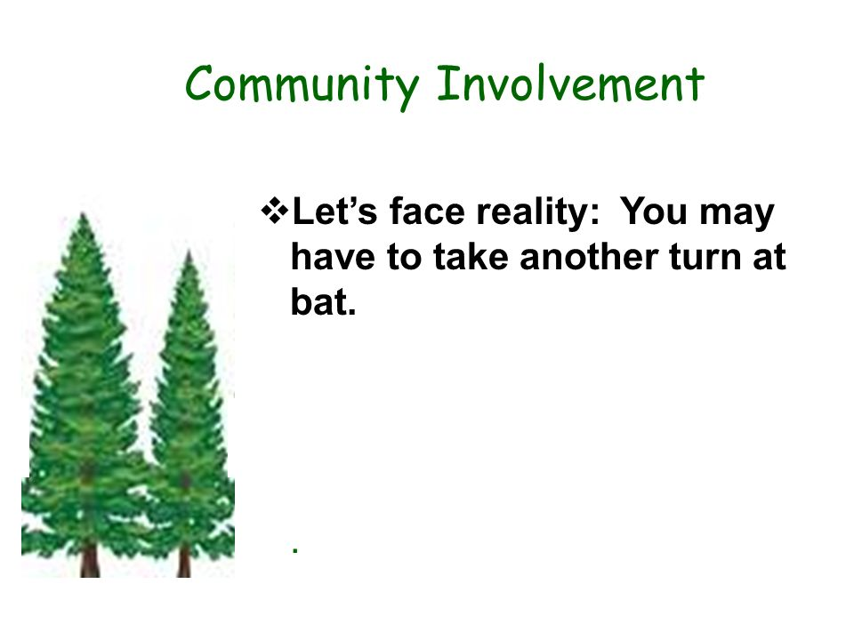 Community Involvement Lets face reality: You may have to take another turn at bat..