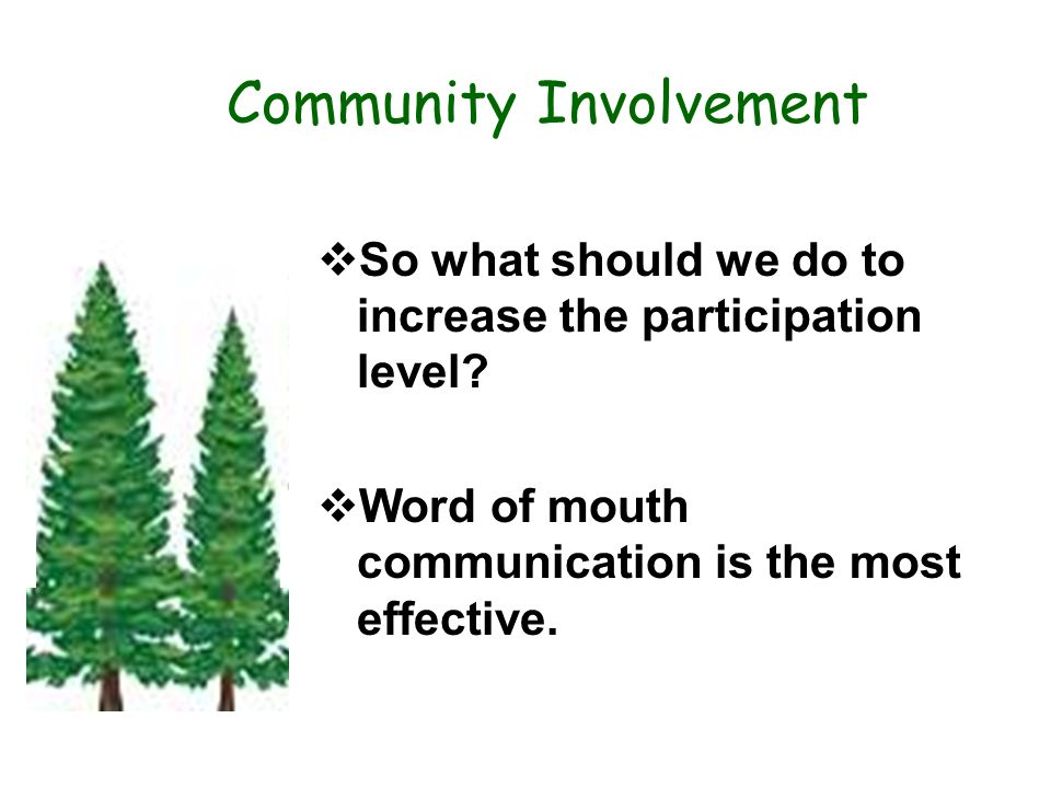 Community Involvement So what should we do to increase the participation level? Word of mouth communication is the most effective..