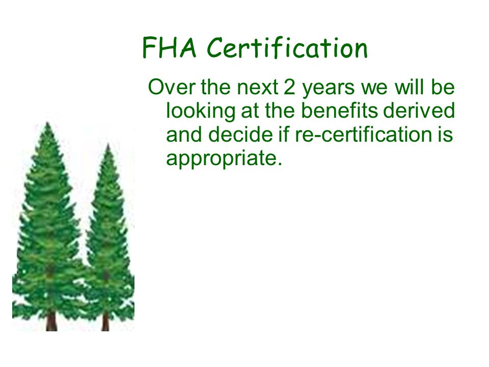 FHA Certification Over the next 2 years we will be looking at the benefits derived and decide if re-certification is appropriate..