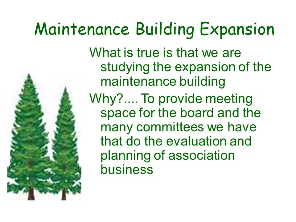 Maintenance Building Expansion What is true is that we are studying the expansion of the maintenance building Why?.... To provide meeting space for th