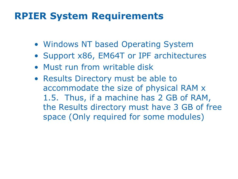 RPIER System Requirements Windows NT based Operating System Support x86, EM64T or IPF architectures Must run from writable disk Results Directory must