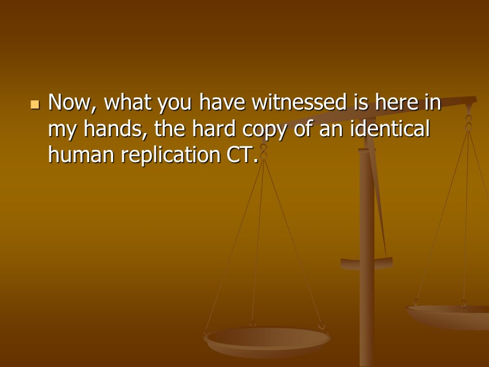 Now, what you have witnessed is here in my hands, the hard copy of an identical human replication CT.