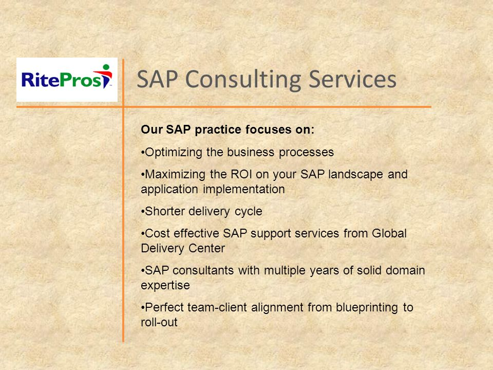 SAP Consulting Services Our SAP practice focuses on: Optimizing the business processes Maximizing the ROI on your SAP landscape and application implementation Shorter delivery cycle Cost effective SAP support services from Global Delivery Center SAP consultants with multiple years of solid domain expertise Perfect team-client alignment from blueprinting to roll-out