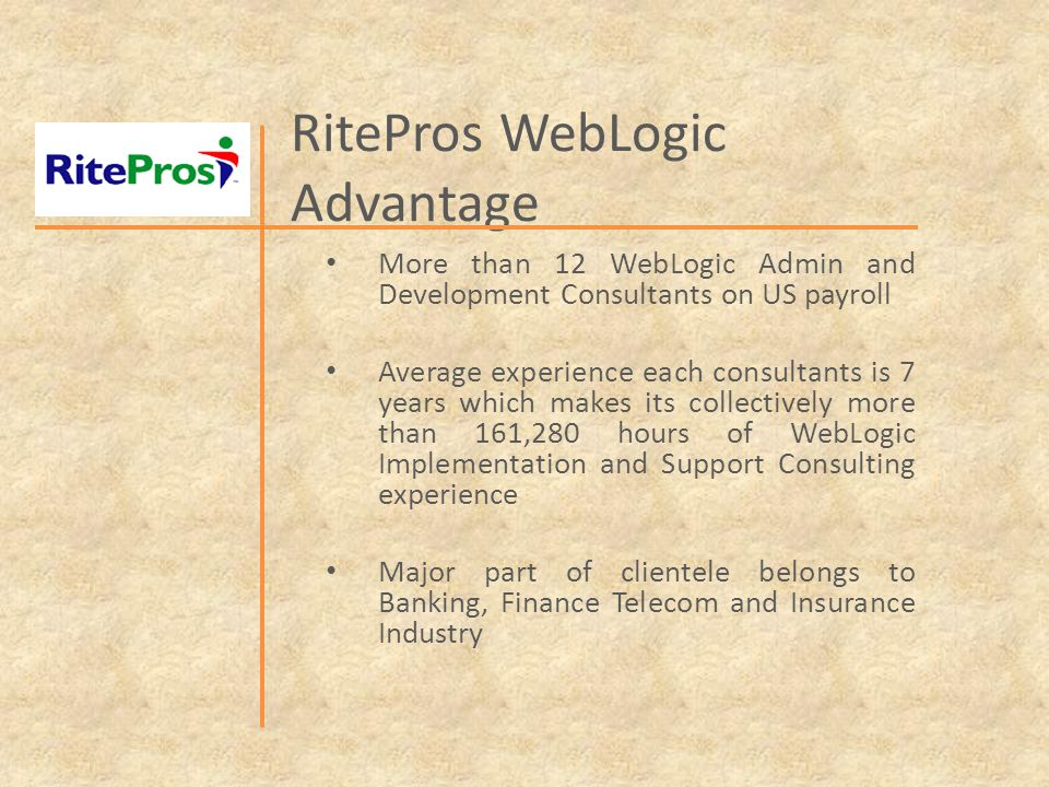 RitePros WebLogic Advantage More than 12 WebLogic Admin and Development Consultants on US payroll Average experience each consultants is 7 years which makes its collectively more than 161,280 hours of WebLogic Implementation and Support Consulting experience Major part of clientele belongs to Banking, Finance Telecom and Insurance Industry