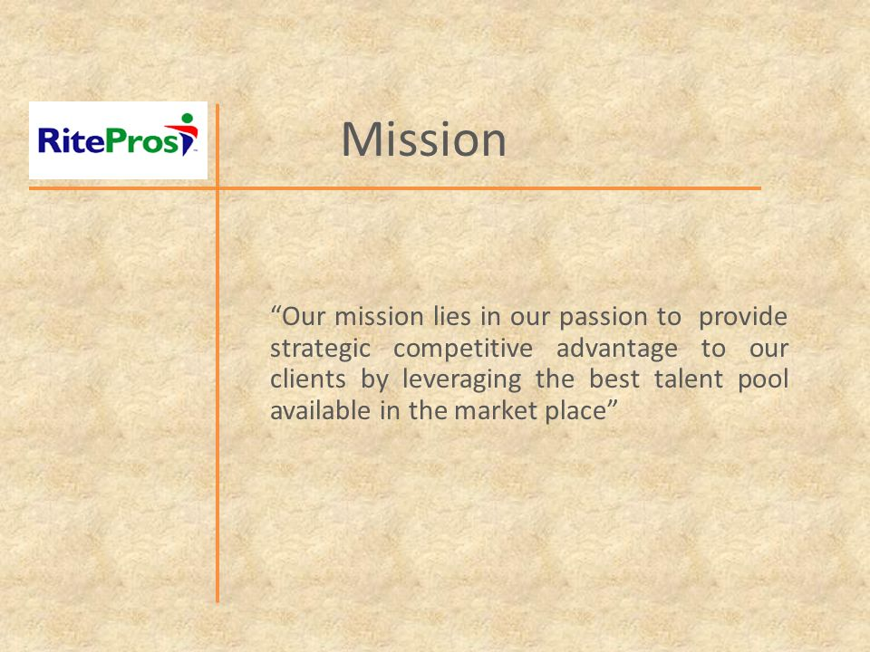 Mission Our mission lies in our passion to provide strategic competitive advantage to our clients by leveraging the best talent pool available in the market place
