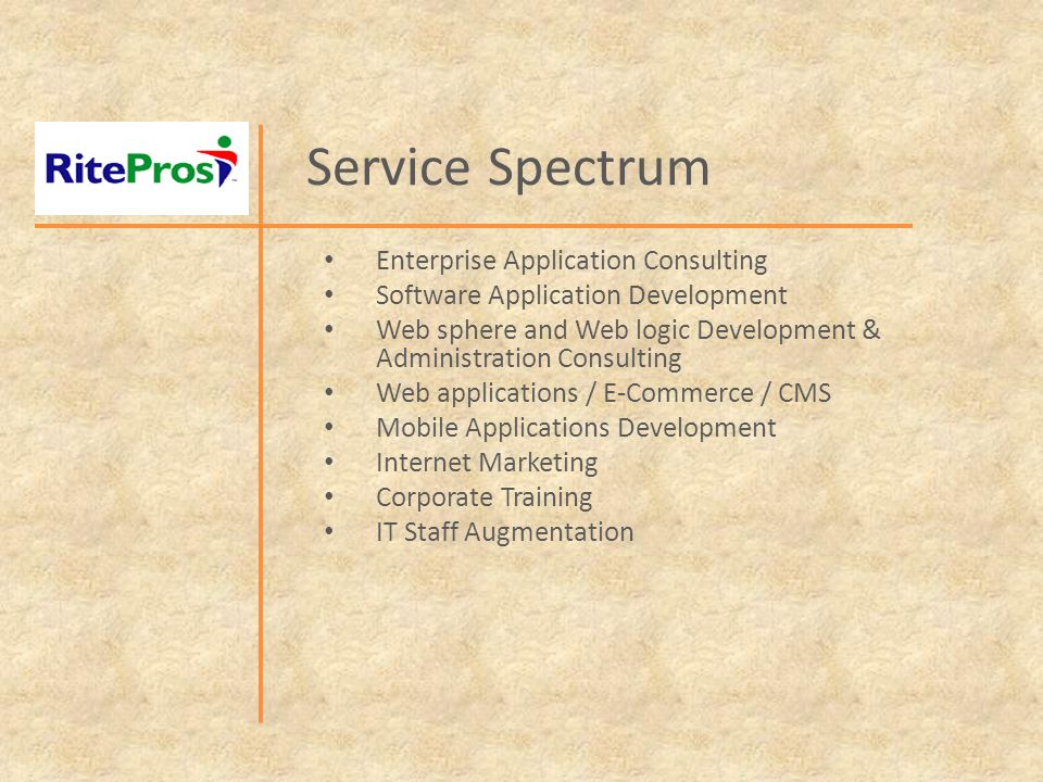 Service Spectrum Enterprise Application Consulting Software Application Development Web sphere and Web logic Development & Administration Consulting Web applications / E-Commerce / CMS Mobile Applications Development Internet Marketing Corporate Training IT Staff Augmentation