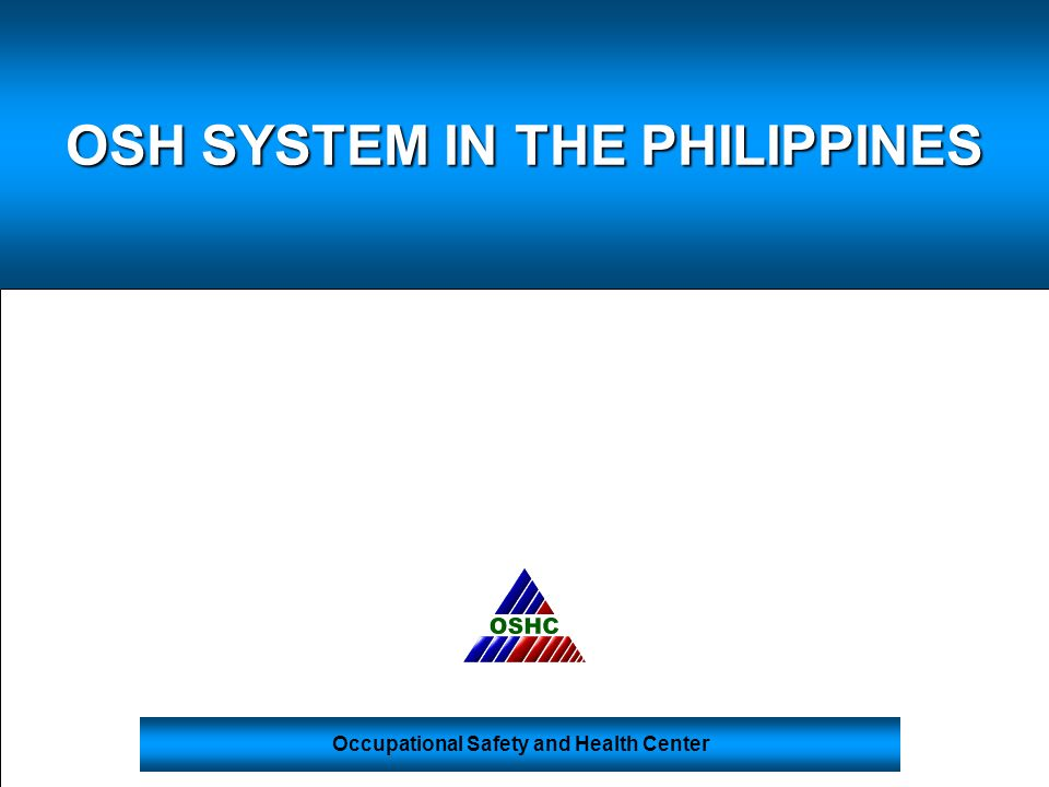 Occupational Safety and Health Center OSH SYSTEM IN THE PHILIPPINES
