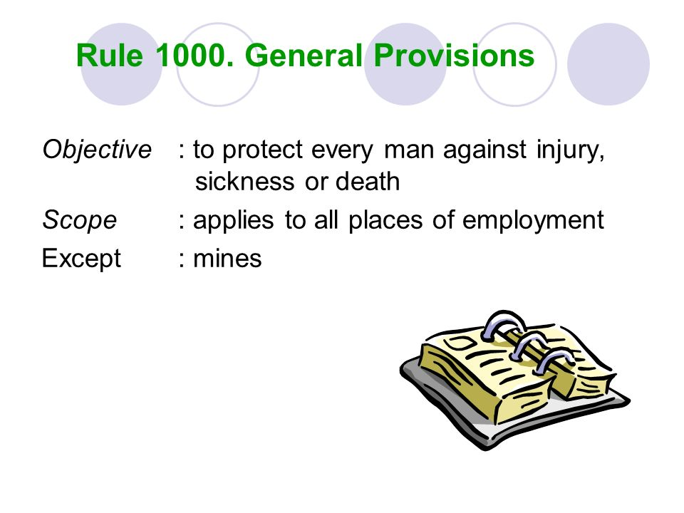 Rule 1000. General Provisions Objective: to protect every man against injury, sickness or death Scope : applies to all places of employment Except : m