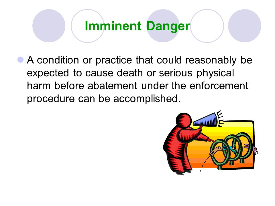 Imminent Danger A condition or practice that could reasonably be expected to cause death or serious physical harm before abatement under the enforceme