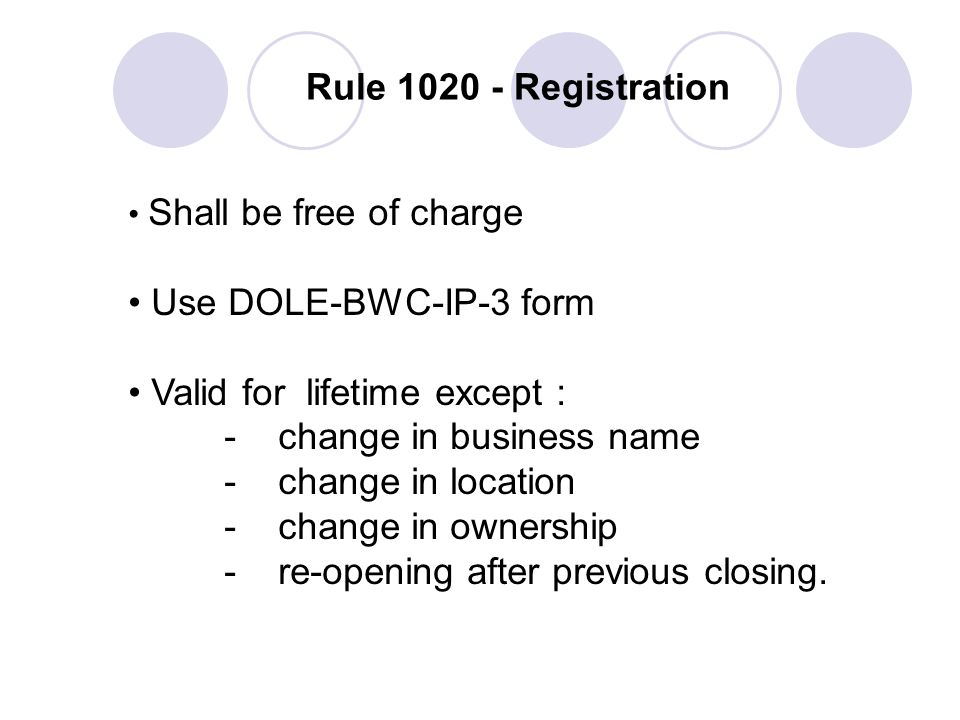 Rule 1020 - Registration Shall be free of charge Use DOLE-BWC-IP-3 form Valid for lifetime except : - change in business name - change in location - c