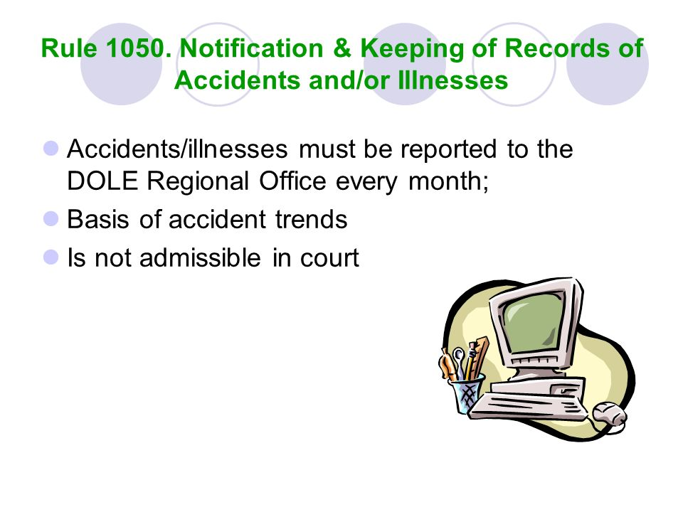 Rule 1050. Notification & Keeping of Records of Accidents and/or Illnesses Accidents/illnesses must be reported to the DOLE Regional Office every mont
