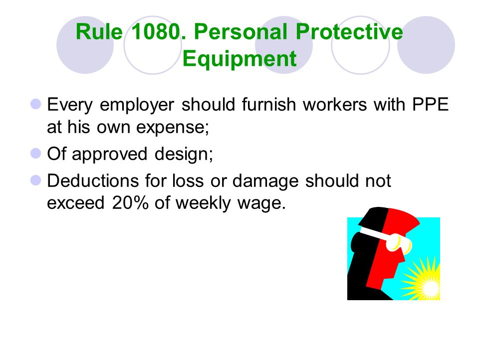 Rule 1080. Personal Protective Equipment Every employer should furnish workers with PPE at his own expense; Of approved design; Deductions for loss or