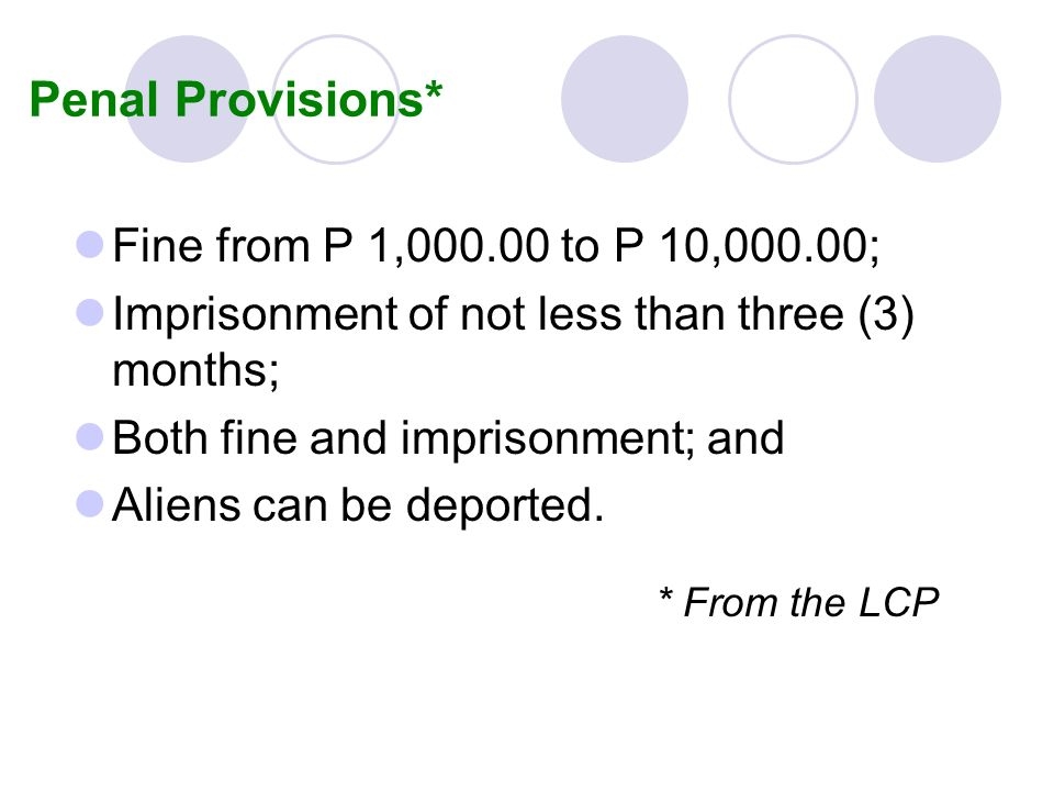 Penal Provisions* Fine from P 1,000.00 to P 10,000.00; Imprisonment of not less than three (3) months; Both fine and imprisonment; and Aliens can be d