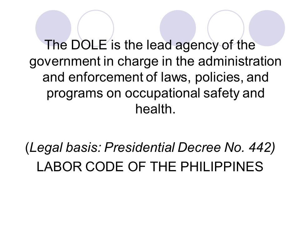 The DOLE is the lead agency of the government in charge in the administration and enforcement of laws, policies, and programs on occupational safety a