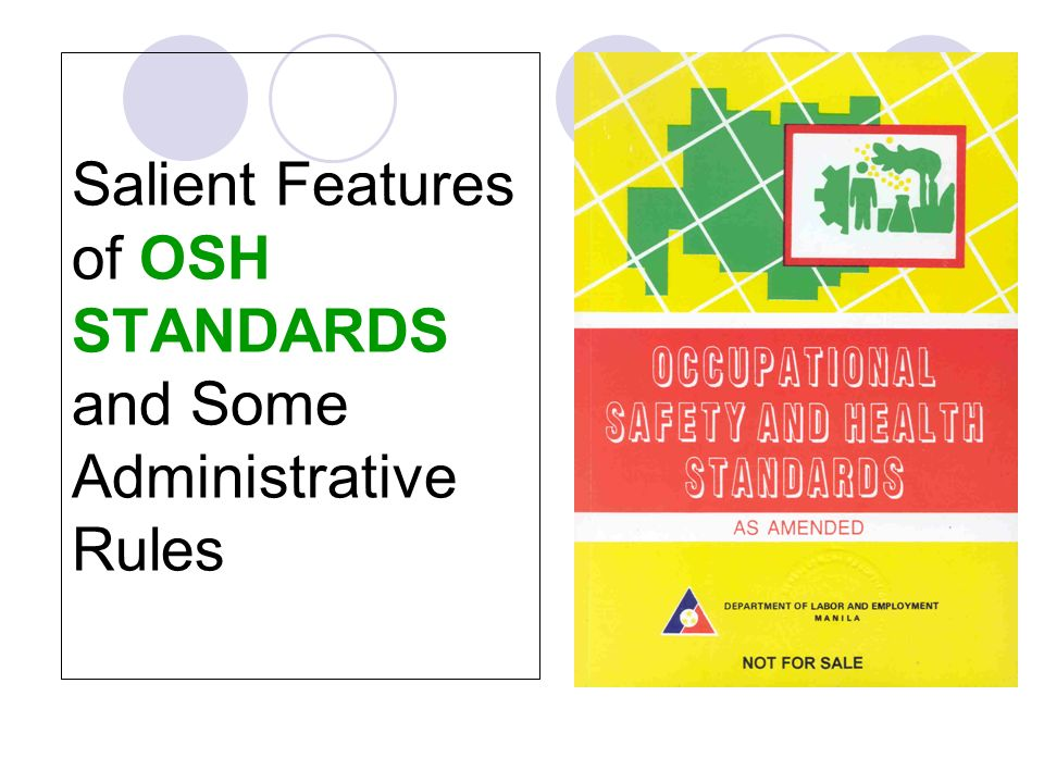 Selected OSHS Provisions 1.Coverage and ScopeRule 1001 2.Duties of Employers and WorkersRule 1005 3.Hazardous WorkplacesRule 1013 4.Imminent DangerRule 1012.02 5.RegistrationRule 1020 6.Training of Personnel on OSHRule 1030 7.Health and Safety CommitteeRule 1040 8.Accident/Illness ReportRule 1050 9.OH and Environment ControlRule 1070 10.Personal Protective EquipmentRule 1080 11.Authority of Local GovernmentRule 1980 12.Penal ProvisionsRule 1990
