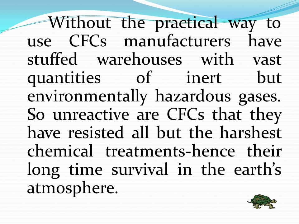 CFCs are highly volatile compounds contributing to air pollution. CFCs are unusual because they do not breakdown when vaporize in the atmosphere. Inst