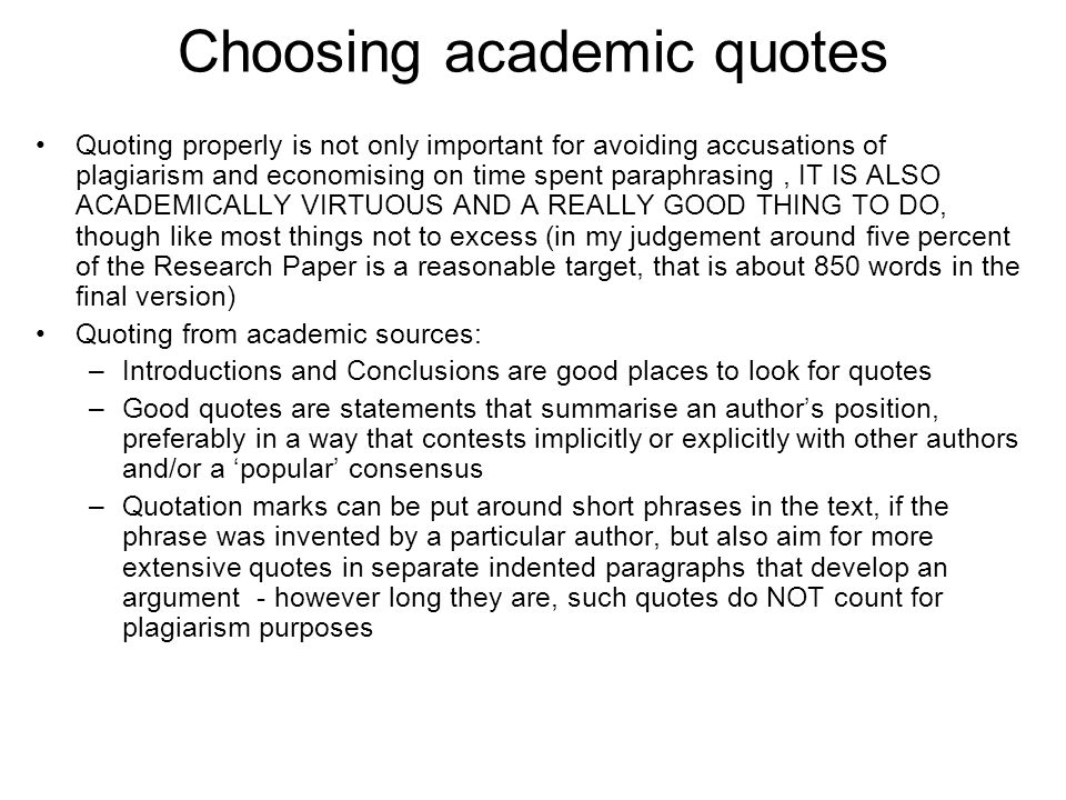 Choosing academic quotes Quoting properly is not only important for avoiding accusations of plagiarism and economising on time spent paraphrasing, IT IS ALSO ACADEMICALLY VIRTUOUS AND A REALLY GOOD THING TO DO, though like most things not to excess (in my judgement around five percent of the Research Paper is a reasonable target, that is about 850 words in the final version) Quoting from academic sources: –Introductions and Conclusions are good places to look for quotes –Good quotes are statements that summarise an authors position, preferably in a way that contests implicitly or explicitly with other authors and/or a popular consensus –Quotation marks can be put around short phrases in the text, if the phrase was invented by a particular author, but also aim for more extensive quotes in separate indented paragraphs that develop an argument - however long they are, such quotes do NOT count for plagiarism purposes