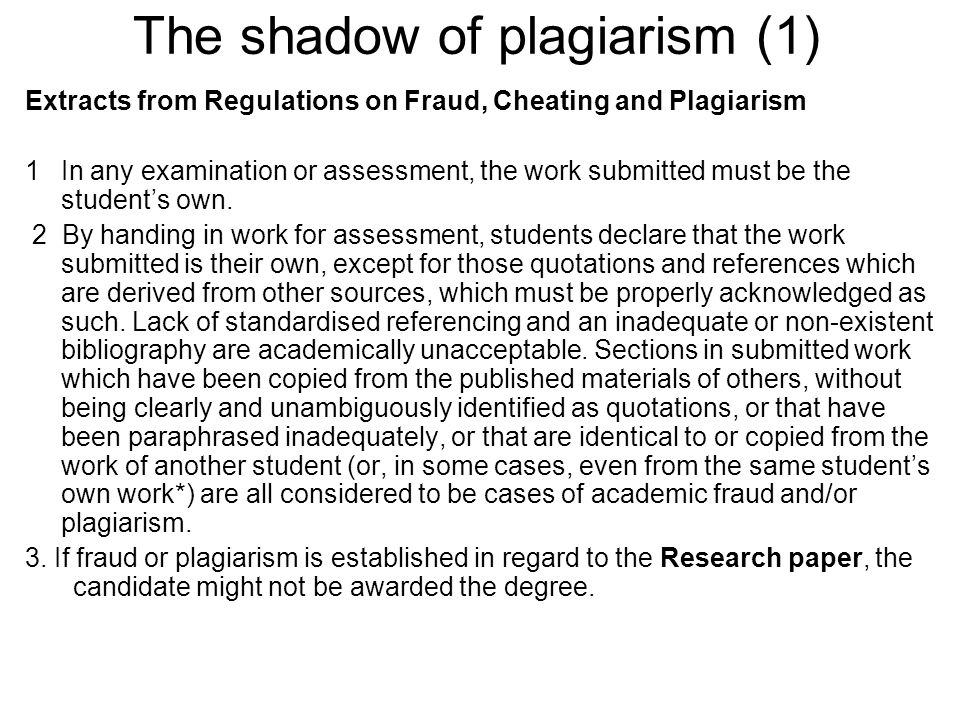 The shadow of plagiarism (1) Extracts from Regulations on Fraud, Cheating and Plagiarism 1 In any examination or assessment, the work submitted must be the students own.