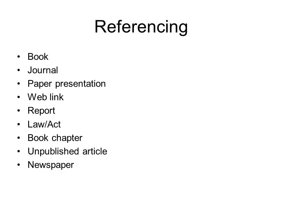 Referencing Book Journal Paper presentation Web link Report Law/Act Book chapter Unpublished article Newspaper