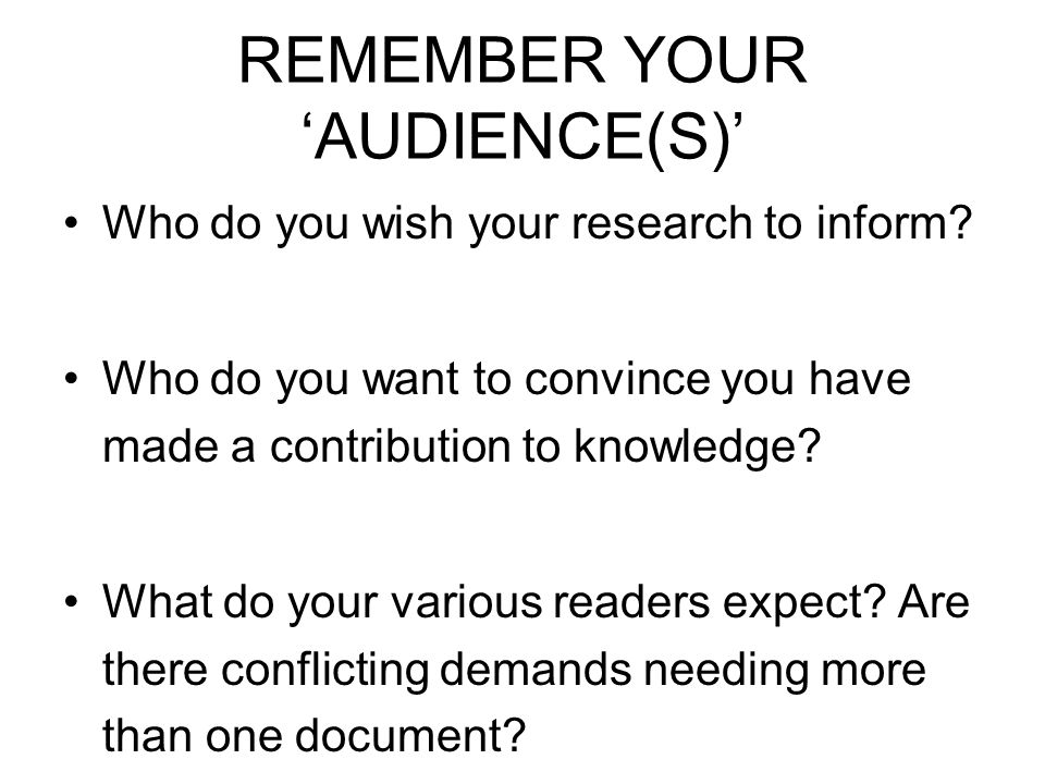 REMEMBER YOUR AUDIENCE(S) Who do you wish your research to inform.