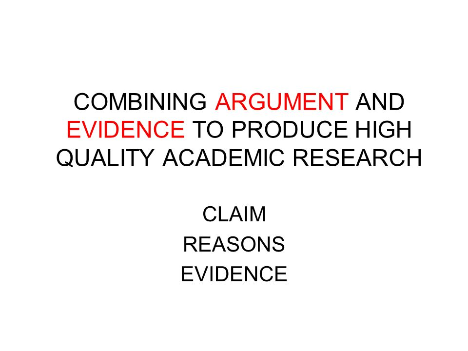 COMBINING ARGUMENT AND EVIDENCE TO PRODUCE HIGH QUALITY ACADEMIC RESEARCH CLAIM REASONS EVIDENCE