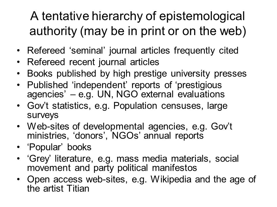 A tentative hierarchy of epistemological authority (may be in print or on the web) Refereed seminal journal articles frequently cited Refereed recent journal articles Books published by high prestige university presses Published independent reports of prestigious agencies – e.g.