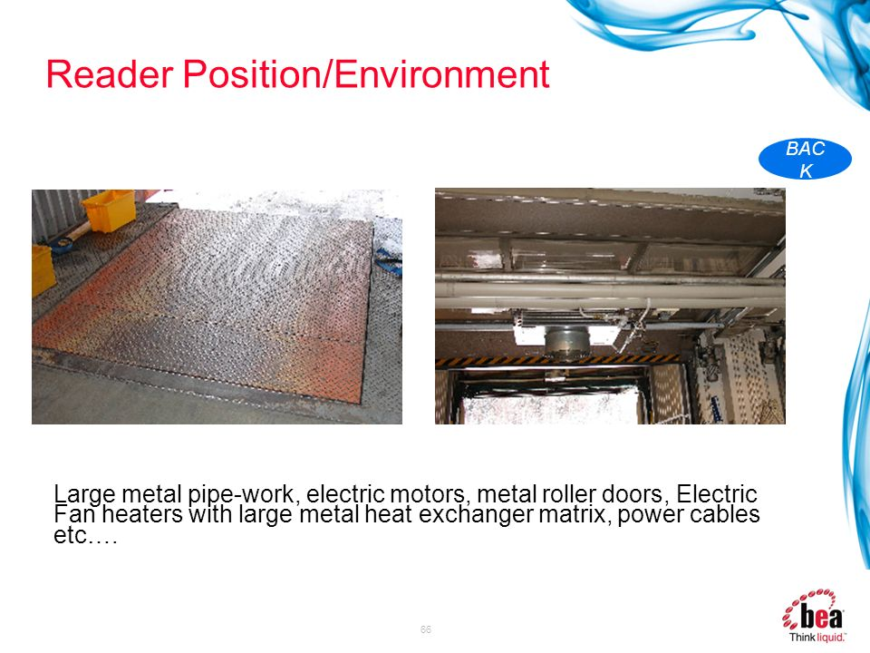 66 Reader Position/Environment Large metal pipe-work, electric motors, metal roller doors, Electric Fan heaters with large metal heat exchanger matrix