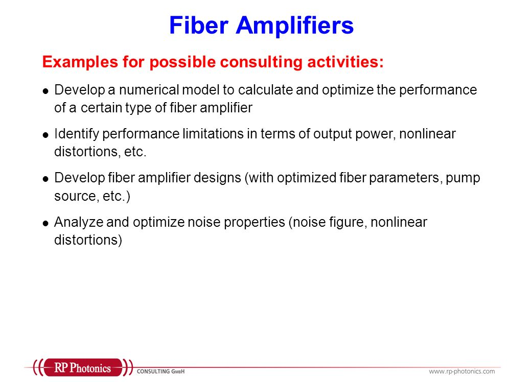 Fiber Amplifiers Examples for possible consulting activities: Develop a numerical model to calculate and optimize the performance of a certain type of