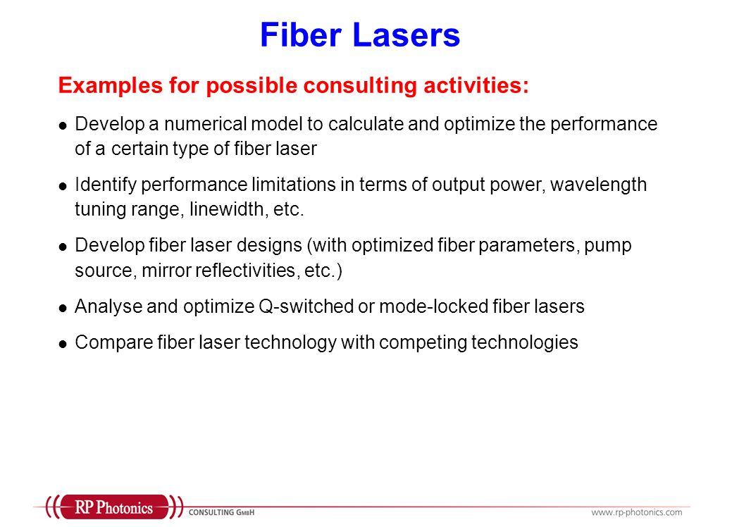 Q Switching and Mode Locking Examples for possible consulting activities: Develop a numerical model to calculate and optimize the performance of a Q-switched or mode-locked fiber laser Identify performance limitations in terms of output power, wavelength tuning range, linewidth, etc.; optimized device designs Compare fiber laser technology with competing technologies (Note: deep and broad experience with various kinds of Q-switched and mode-locked lasers, including bulk lasers and semiconductor lasers)