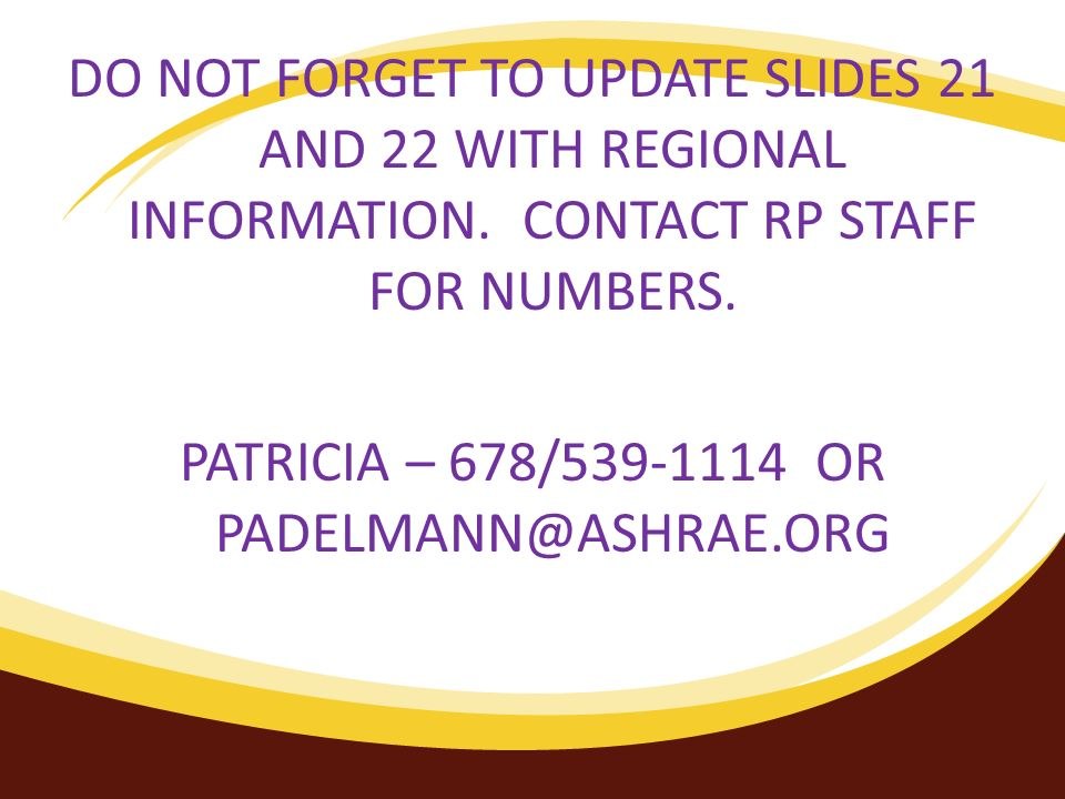 DO NOT FORGET TO UPDATE SLIDES 21 AND 22 WITH REGIONAL INFORMATION. CONTACT RP STAFF FOR NUMBERS. PATRICIA – 678/539-1114 OR PADELMANN@ASHRAE.ORG