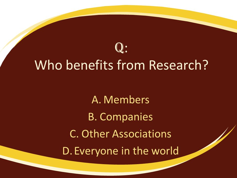 Q : Who benefits from Research? A.Members B.Companies C.Other Associations D.Everyone in the world