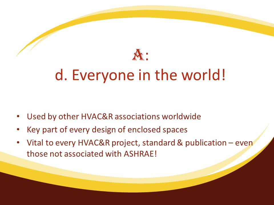 Used by other HVAC&R associations worldwide Key part of every design of enclosed spaces Vital to every HVAC&R project, standard & publication – even those not associated with ASHRAE.